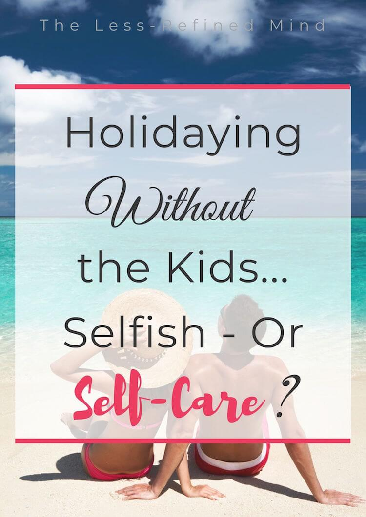 Holidaying without the kids - selfish or self-care? Is it okay to go on holiday with the children? #holidayswithoutthekids #selfcare #familyholidays